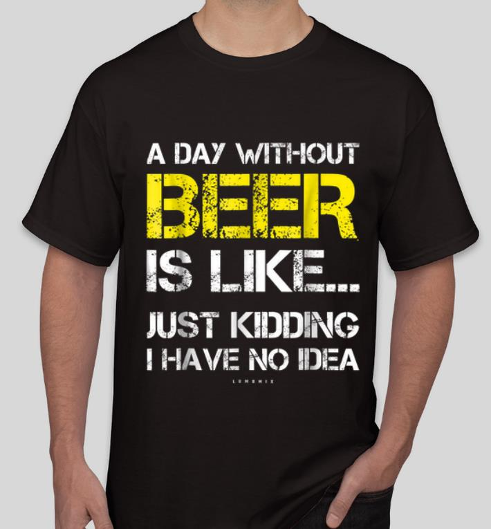 Original A Day Without Beer Is Like Just Kidding I Have No Idea shirt 4 - Original A Day Without Beer Is Like Just Kidding I Have No Idea shirt
