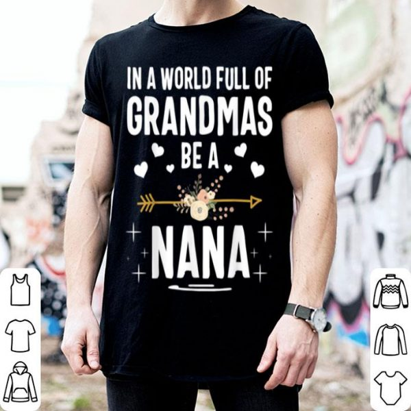 Beautiful Official In A World Full Of Grandmas Be A Nana Mothers Day shirt