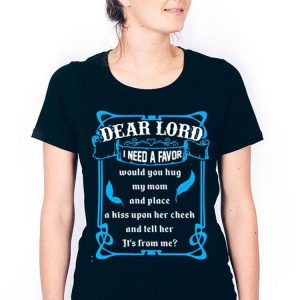 Dear lord i need a favor would you hug my mom and place a kiss upon shirt