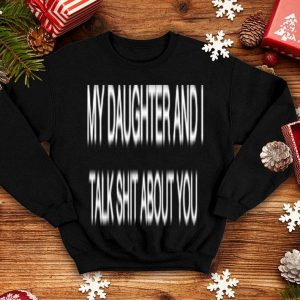 My daughter and i talk about you shirt