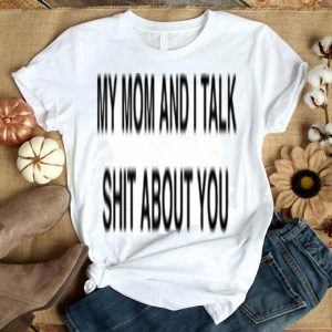 My mom and i talk about you shirt