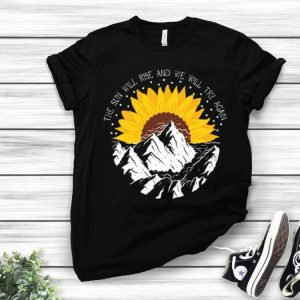 Sunrise Sunflower the sun will rise and we will try again shirt