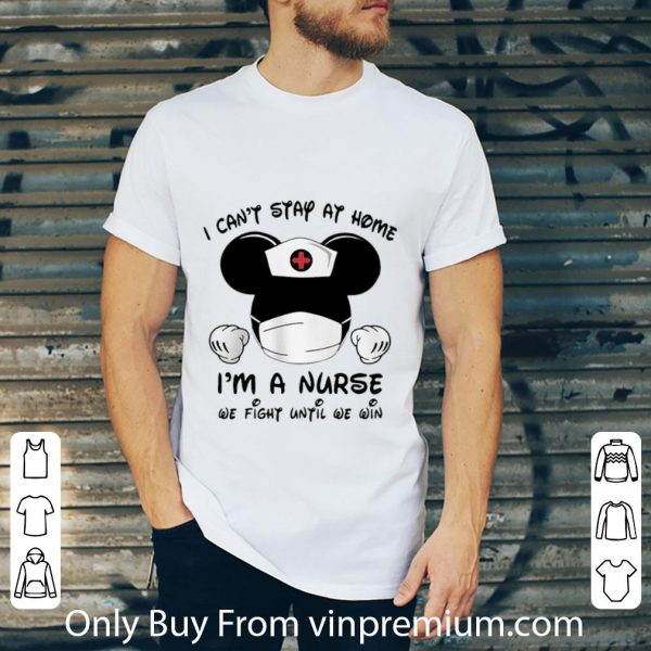 Nice Mickey Mouse I Can't Stay At Home I'm Nurse We Fight Until We Win shirt