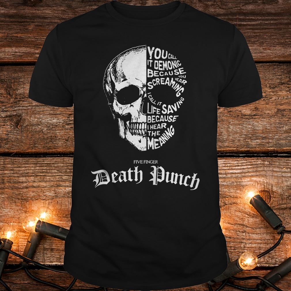 Death Punch you call it demonic because you hear screaming i call it life saving because i hear the meaning shirt 1
