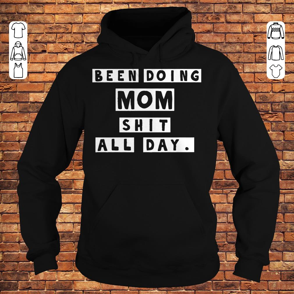 Been doing mom shit all day shirt Hoodie