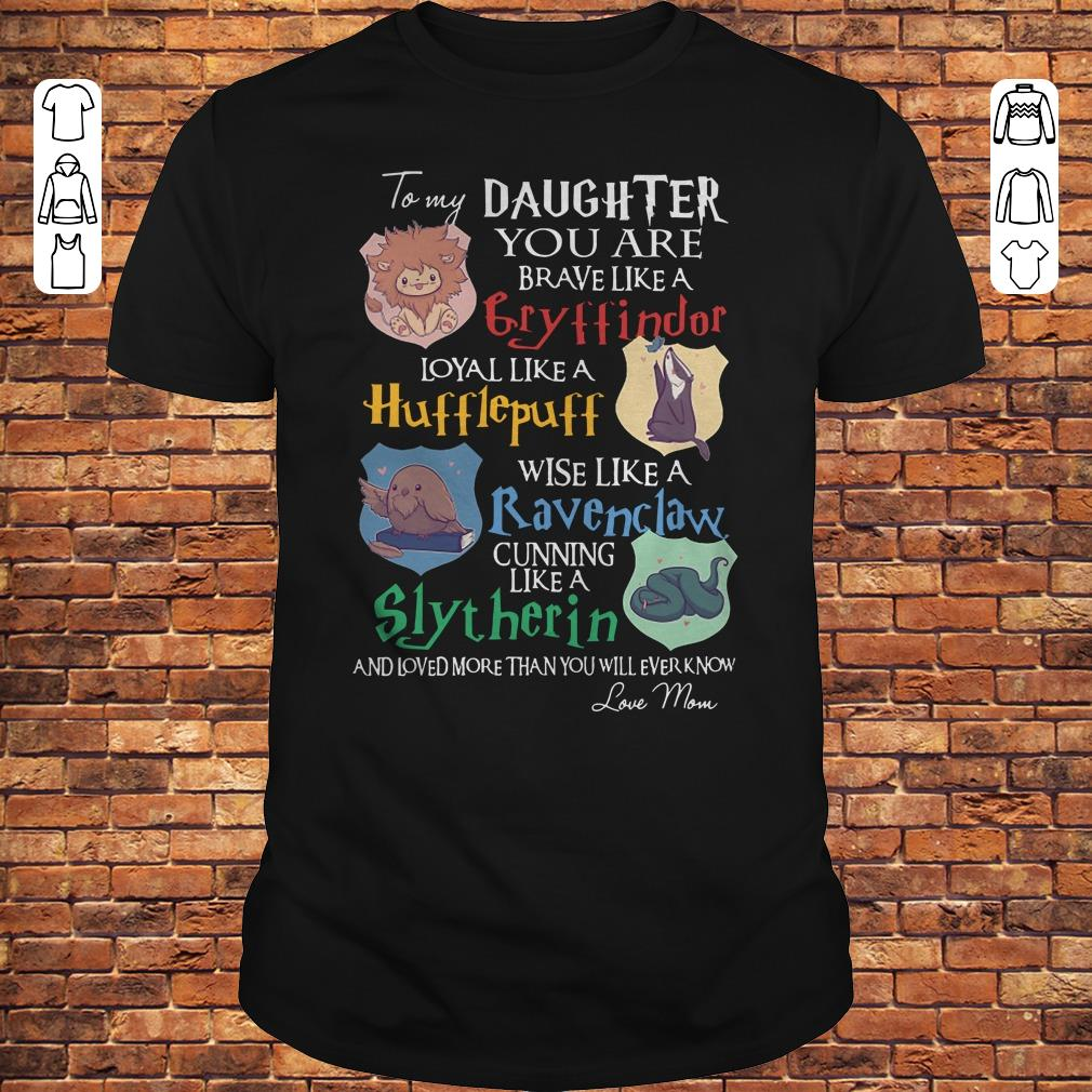 Daughter you are brave like a Cryffindor loyal like Hufflepuff wise like a Ravenclaw cunning like Slytherin shirt
