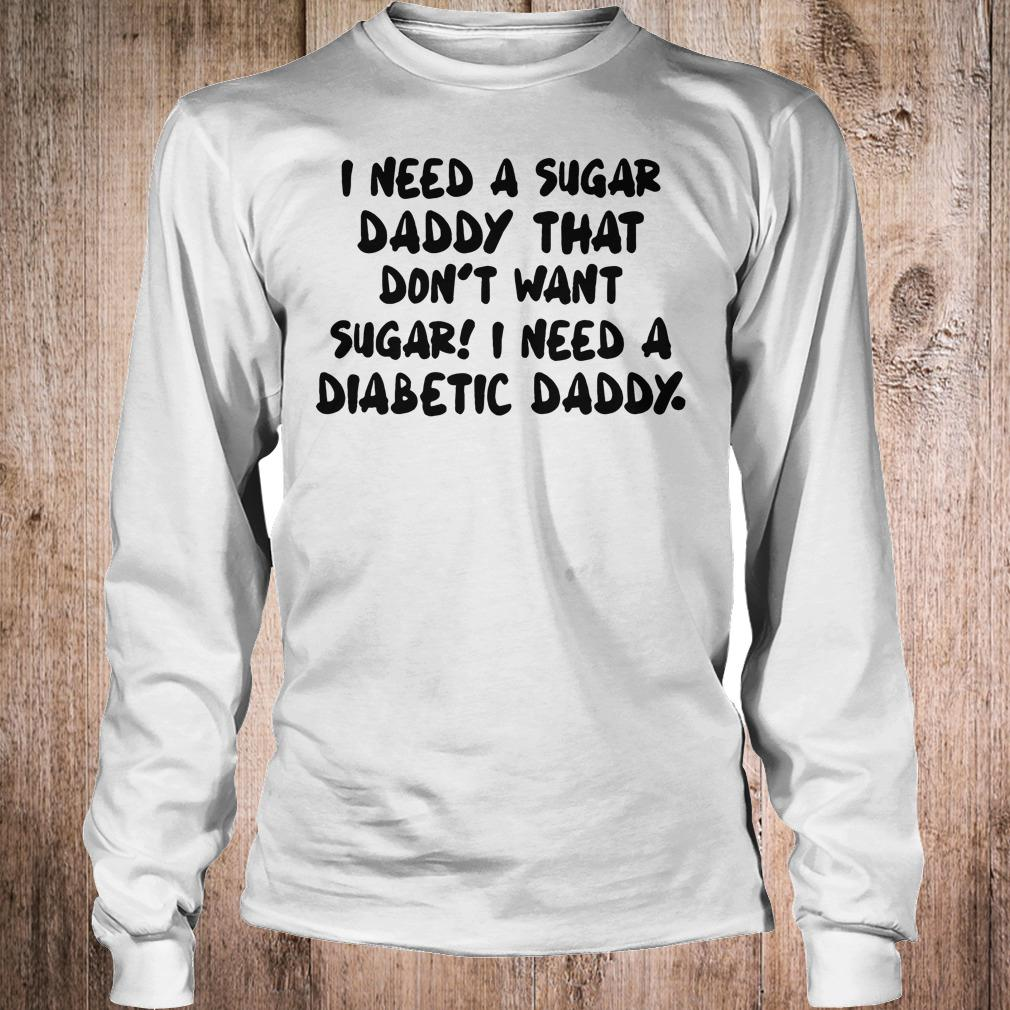 I Need a sugar daddy that don't want sugar I need a Diabetic daddy shirt Longsleeve Tee Unisex