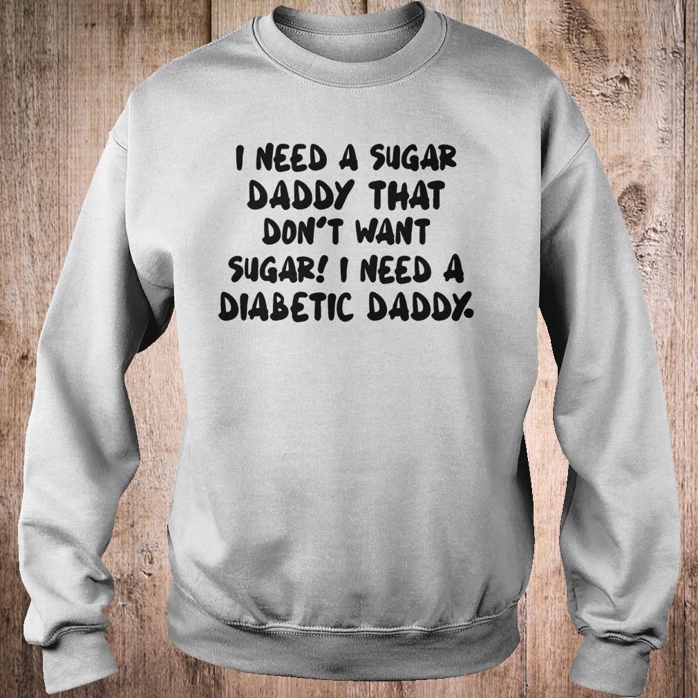 I Need a sugar daddy that don't want sugar I need a Diabetic daddy shirt