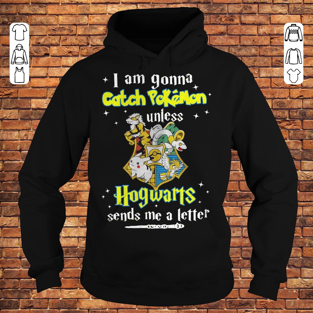 I am gonna catch Pokemon unless Hogwarts sends me a letter shirt Hoodie