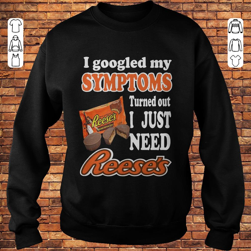 https://premiumleggings.net/images/2018/11/I-googled-my-Symptoms-turned-out-I-just-need-reese-s-shirt-Sweatshirt-Unisex.jpg