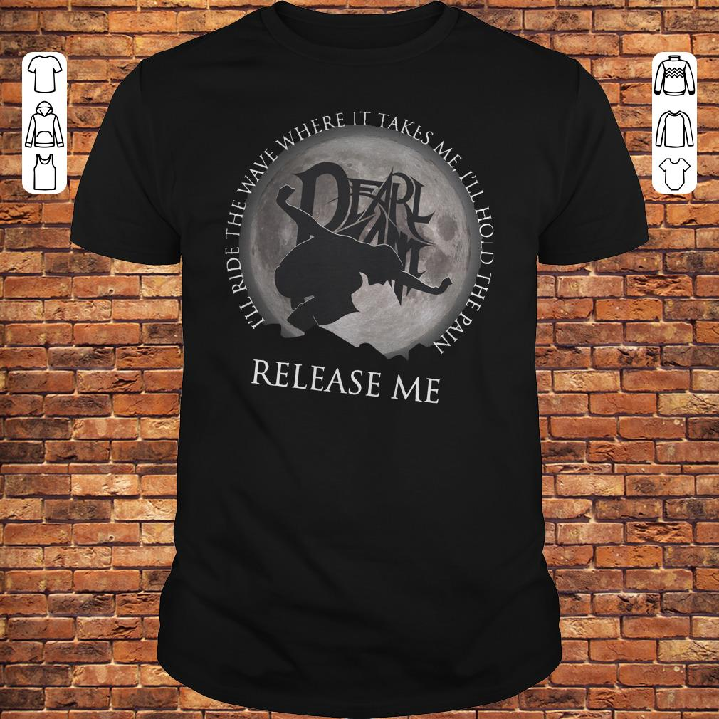 I'll ride the wave where it takes me, I'll hold the pain release me shirt