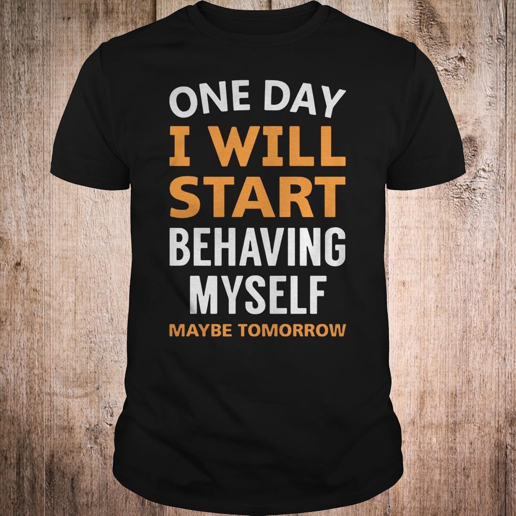 One day i will start behaving myself maybe tomorrow shirt Classic Guys / Unisex Tee