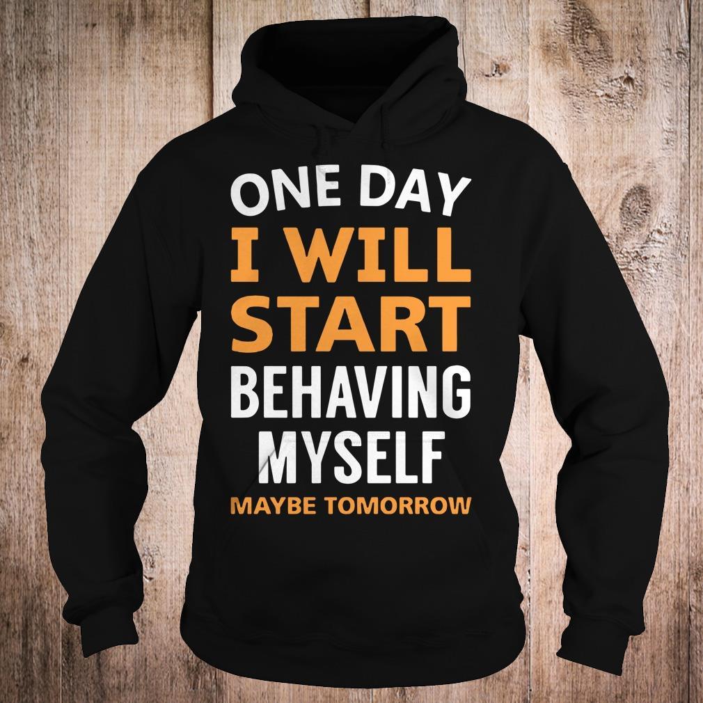 One day i will start behaving myself maybe tomorrow shirt Hoodie