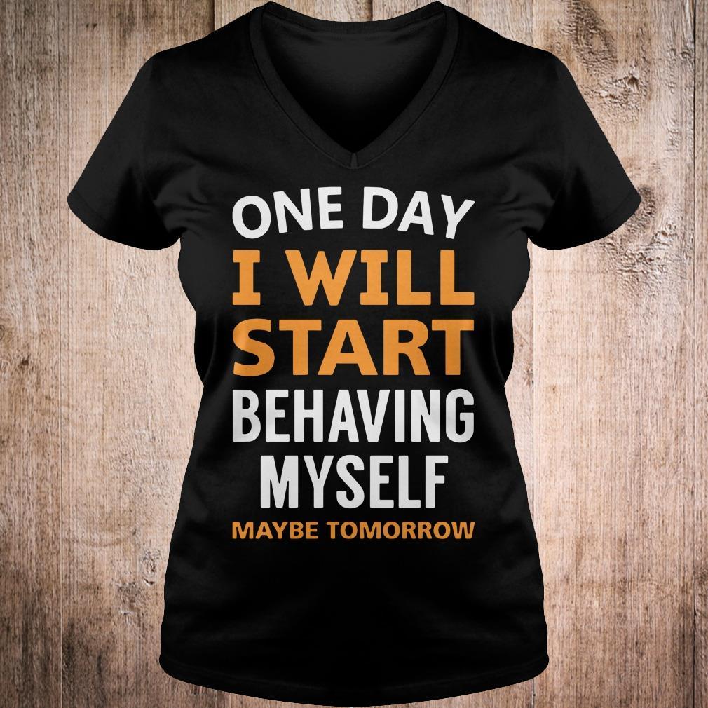 One day i will start behaving myself maybe tomorrow shirt Ladies V-Neck