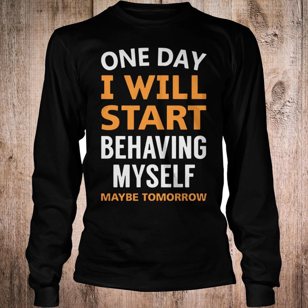 One day i will start behaving myself maybe tomorrow shirt Longsleeve Tee Unisex