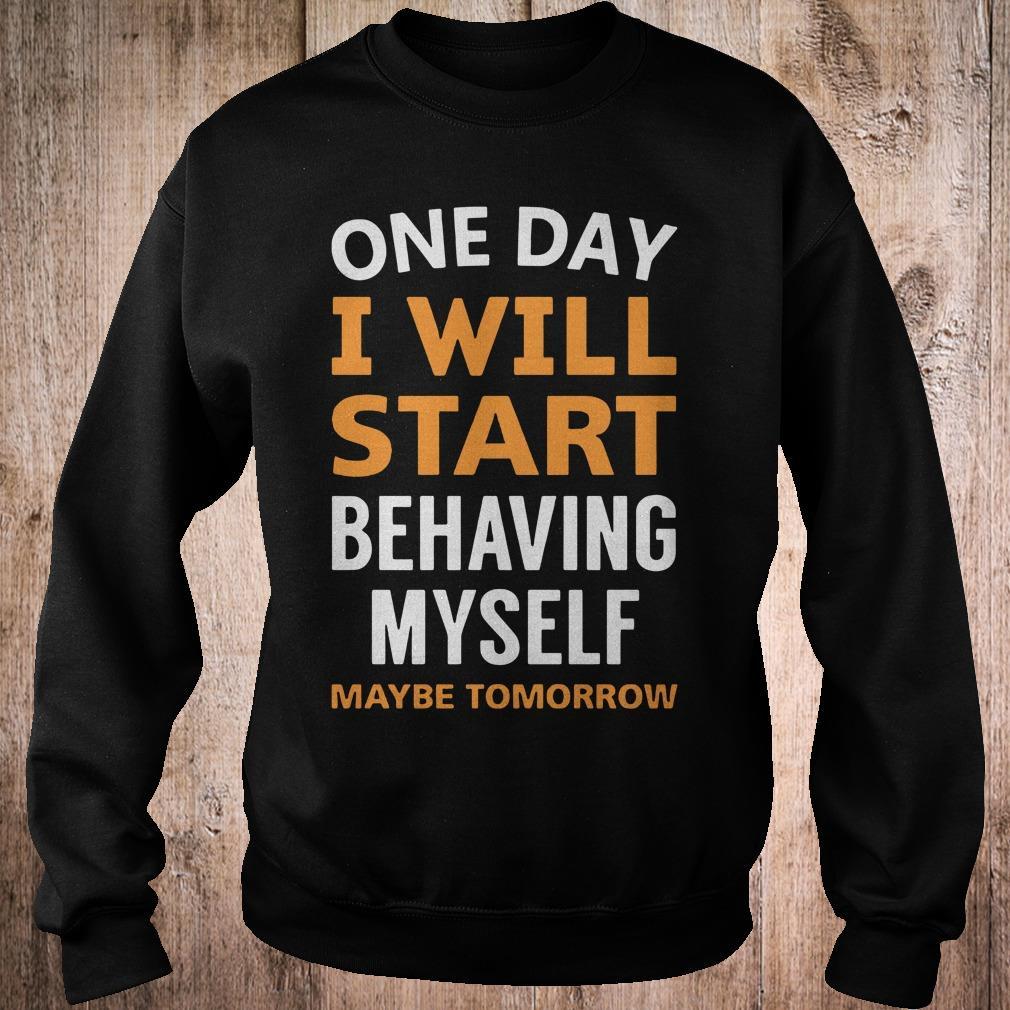 One day i will start behaving myself maybe tomorrow shirt 1