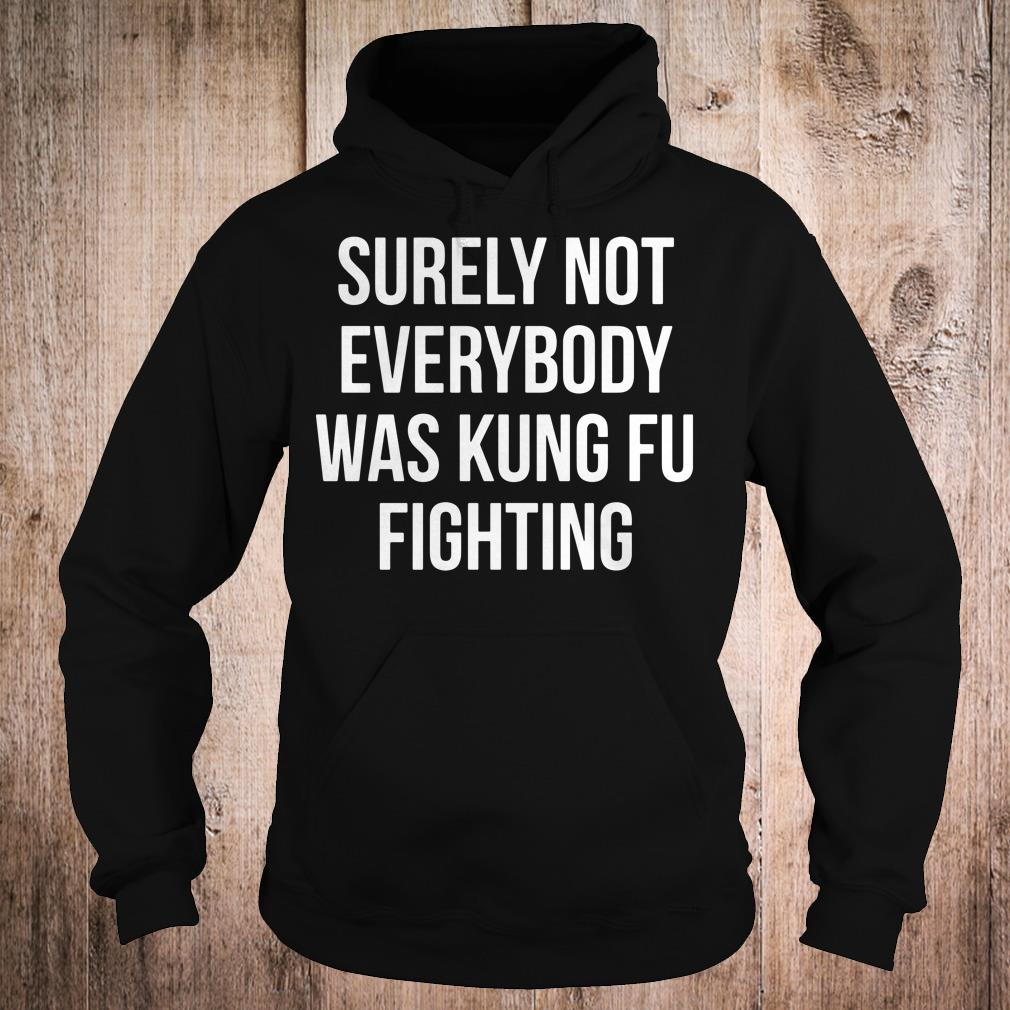 Surely Not Everybody Was Kung Fu Fighting shirt Hoodie