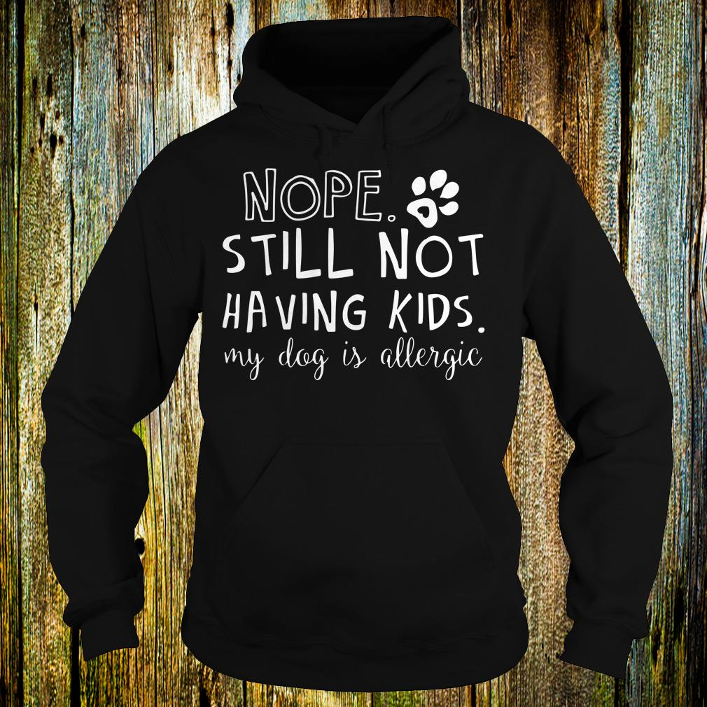 Top Nope Still Not Having Kids shirt Hoodie