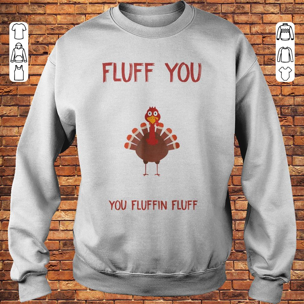 Turkey Fluff you you fluffin fluff Shirt