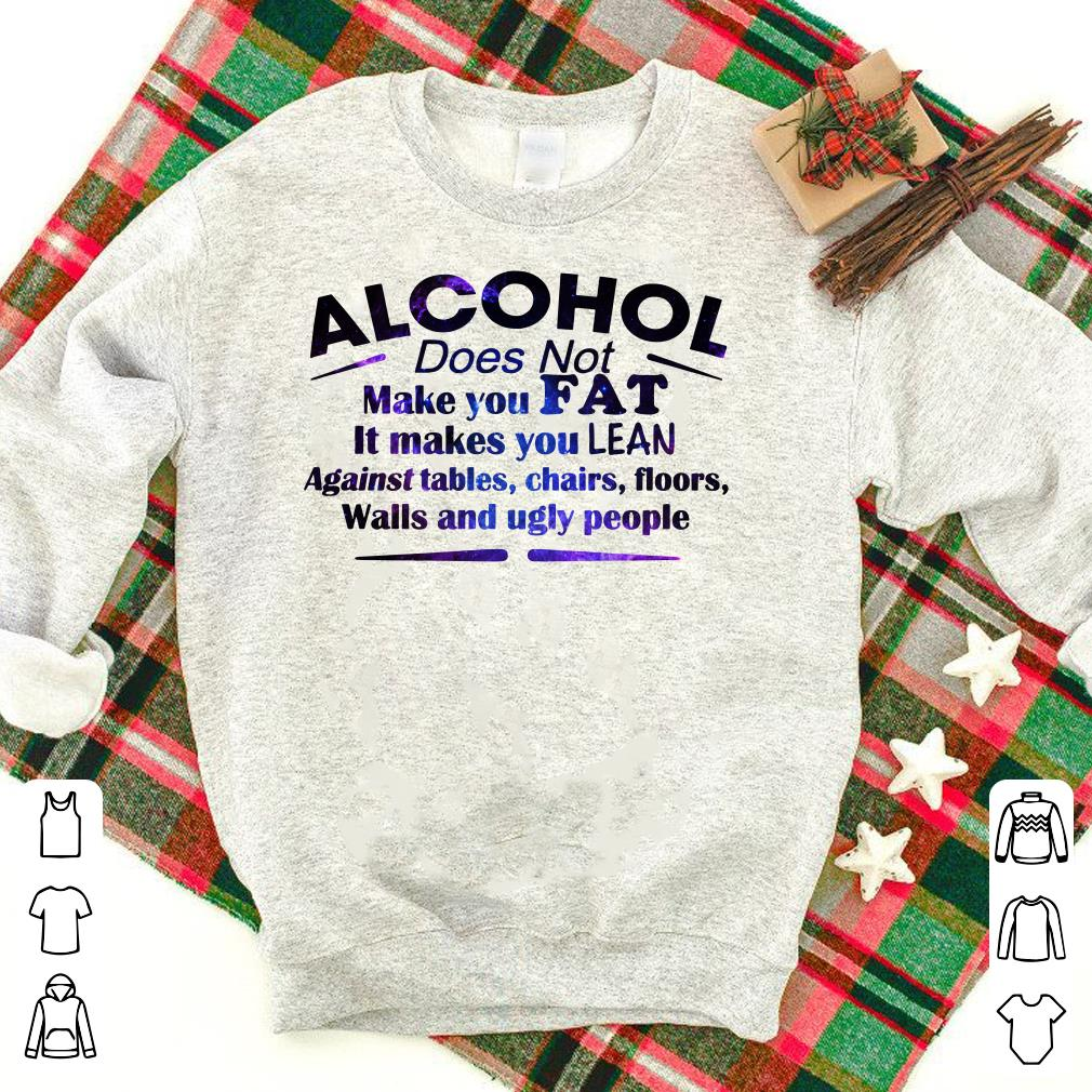 Alcohol It Makes You Lean Against tables, chairs, floors, walls and ugly people shirt