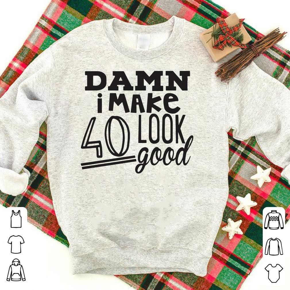 Damn i make 40 look good Shirt