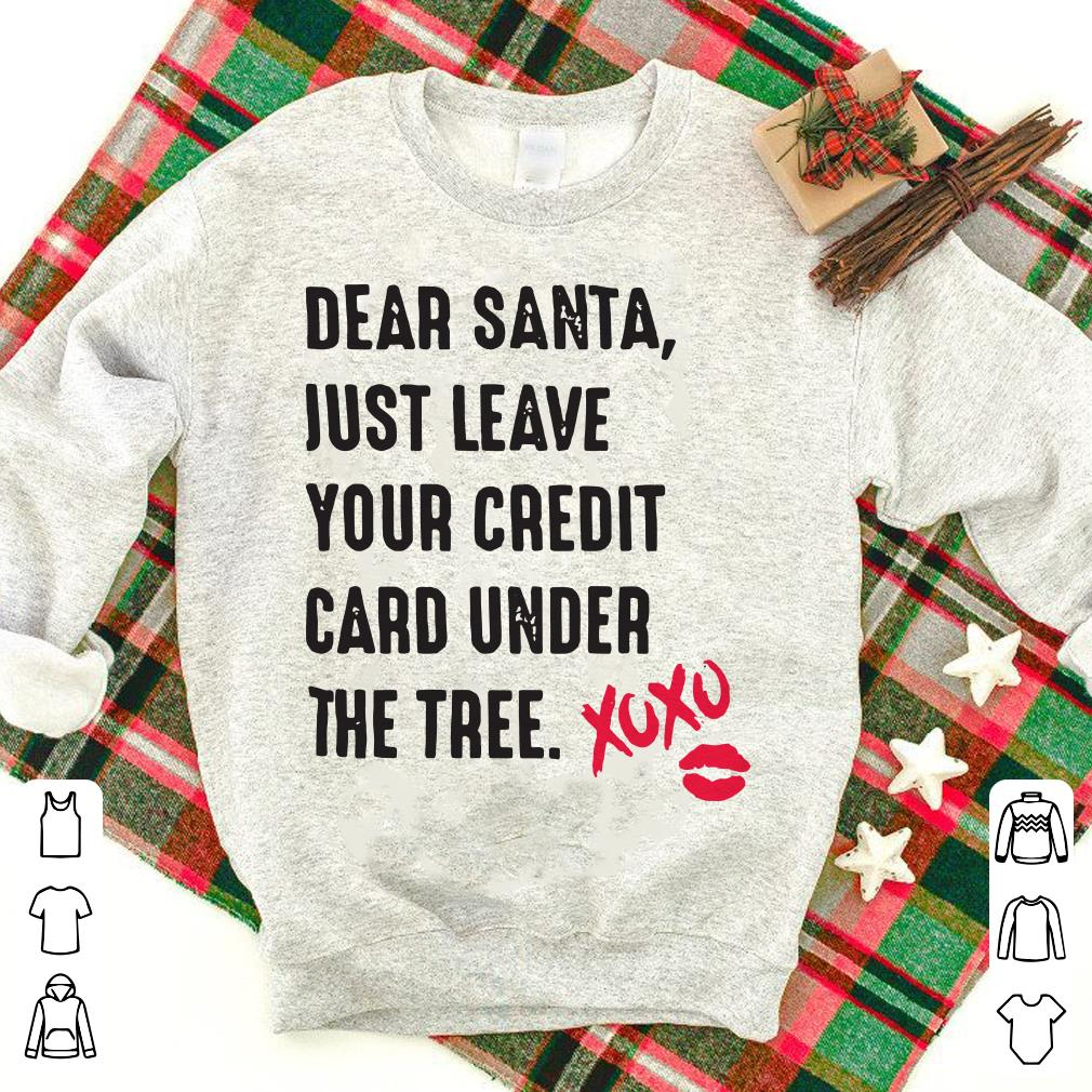 Dear santa just leave your credit card under the tree Xoxo shirt