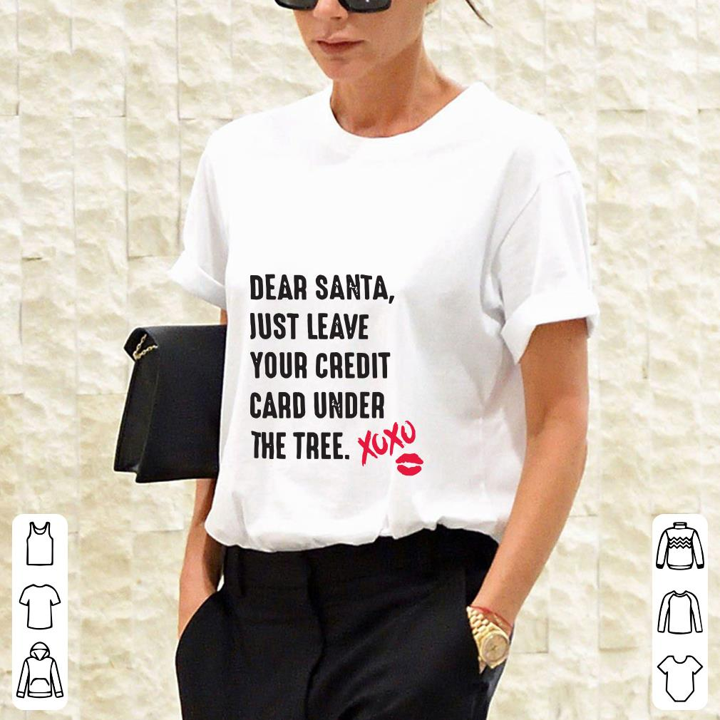 Dear santa just leave your credit card under the tree Xoxo shirt 2