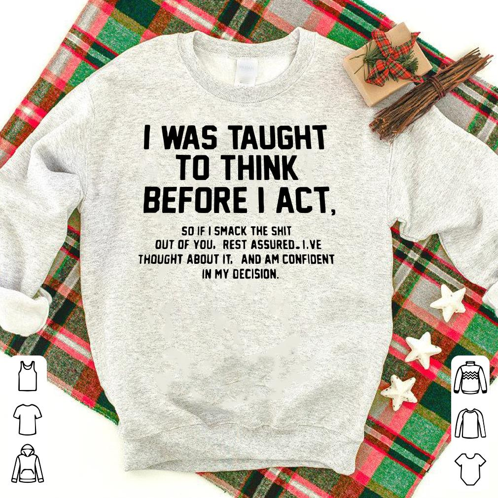 I was taught to think before I act and am confident in my decision shirt