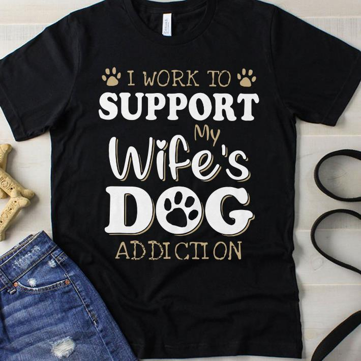I work to support my wife's dog addiction feet dog print shirt