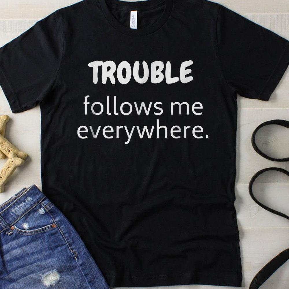 Trouble Follows Me Everywhere shirt
