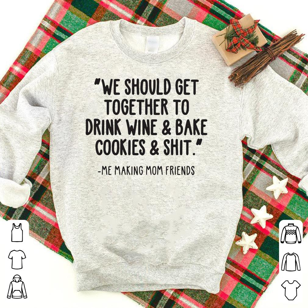 We should get together to drink wine & bake cookies & shit shirt