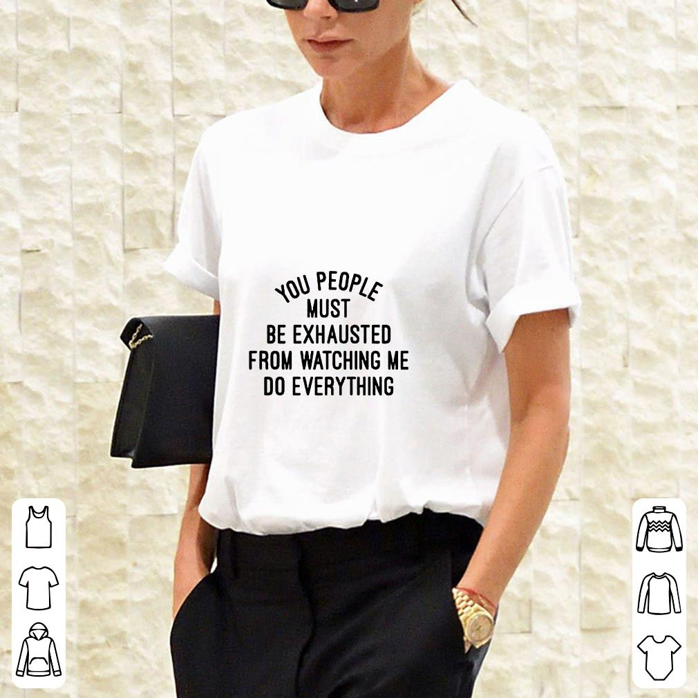 You people must be exhausted from watching me do everything shirt 3