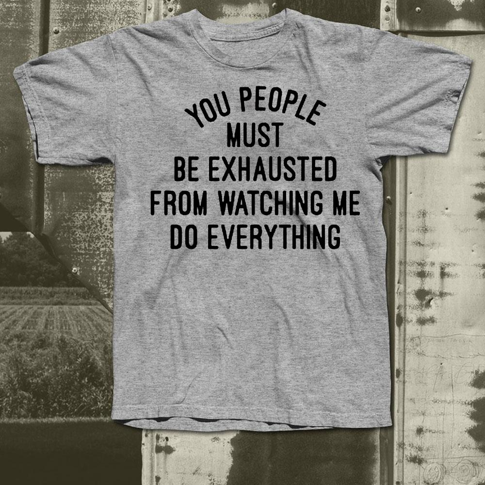 https://premiumleggings.net/images/2018/12/You-people-must-be-exhausted-from-watching-me-do-everything-shirt_4.jpg