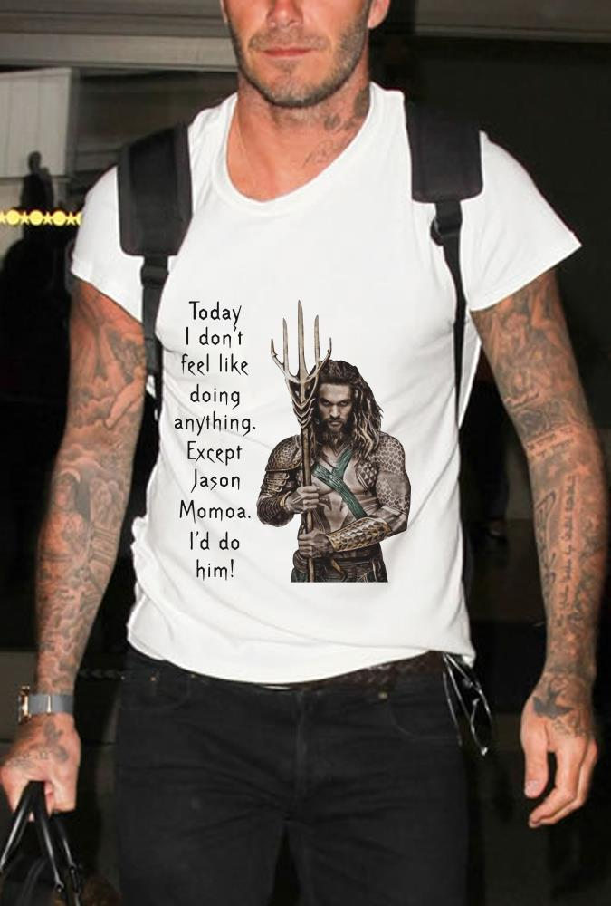 "Aquaman Today I don't feel like doing anything except Jason Momoa I""d do him shirt"