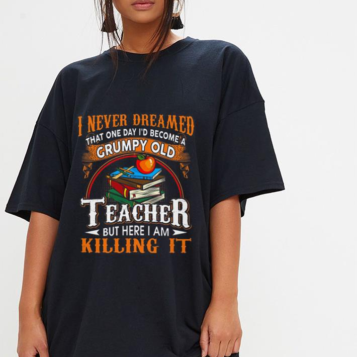Book Apple I never dreamed that one day i'd become a Grumpy old teacher but here i am killing it shirt