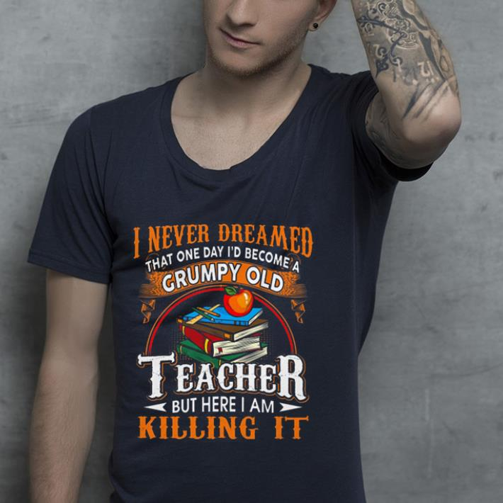 https://premiumleggings.net/images/2019/01/Book-Apple-I-never-dreamed-that-one-day-i-d-become-a-Grumpy-old-teacher-but-here-i-am-killing-it-shirt_4.jpg