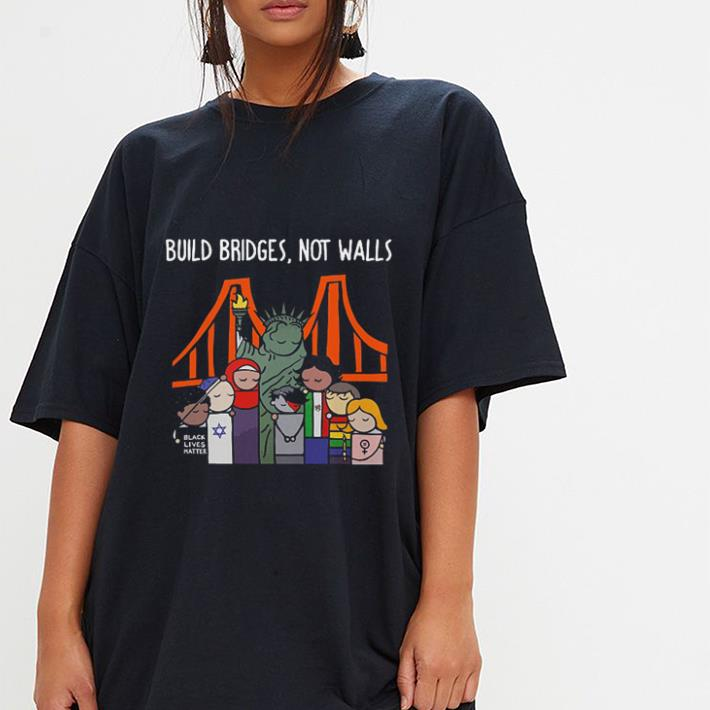 Build bridges not walls Liberty Enlightening the World shirt