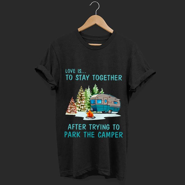 Camping Love is to stay together after trying to park the camper shirt