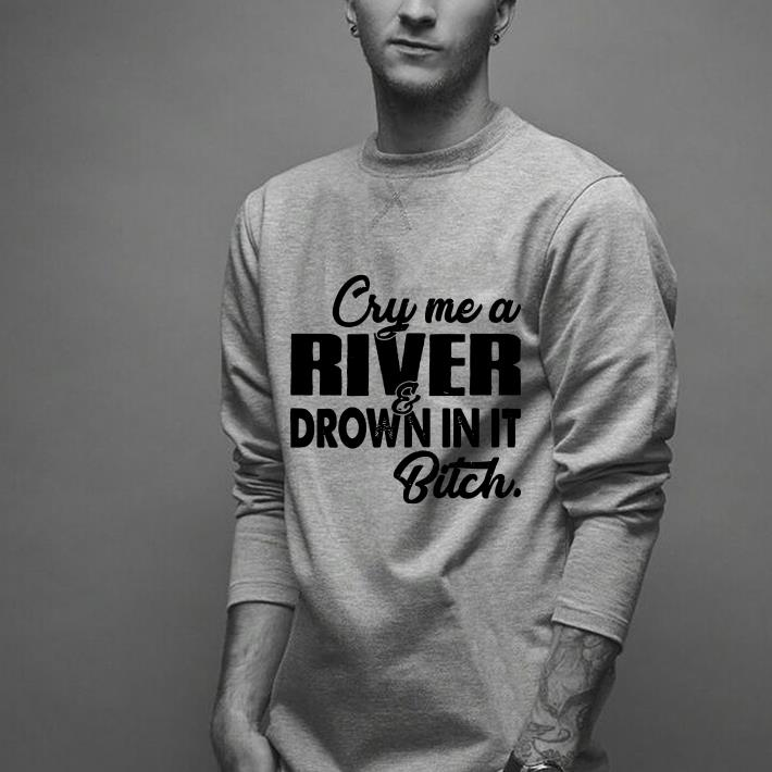 Cry me a river drown in it bitch shirt
