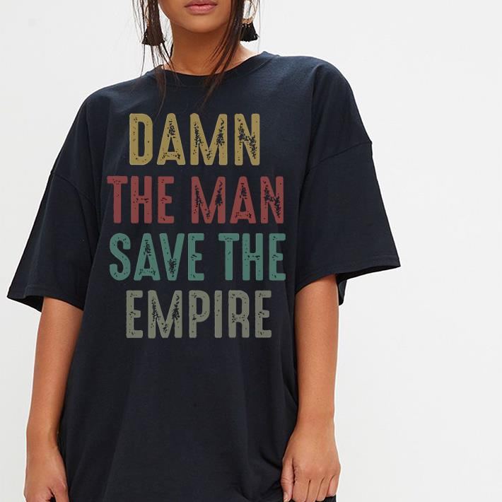 Damn The man save the empire shirt