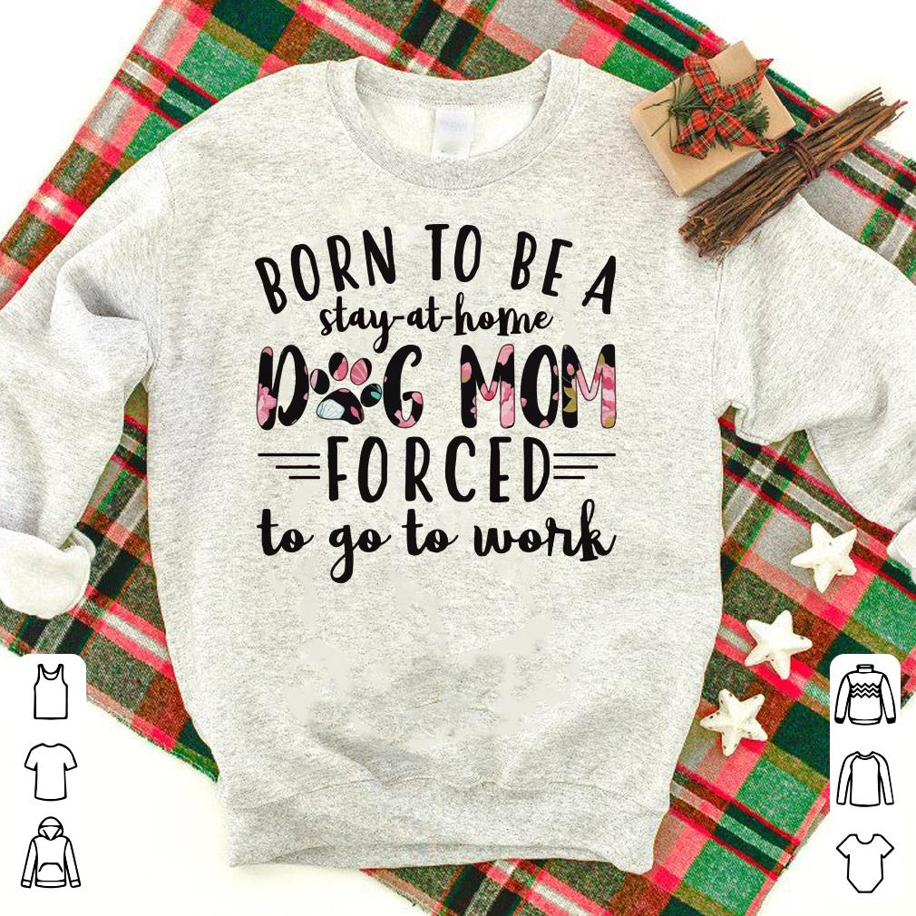 Dog mom forced born to be a stay-at-home to go to work shirt
