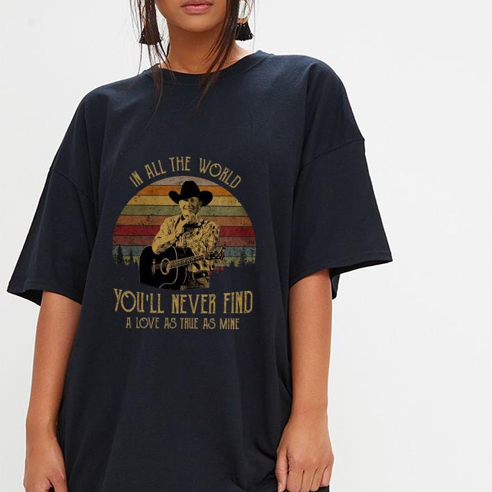 George Strait in all the world you'll never find a love as true as mine shirt 3