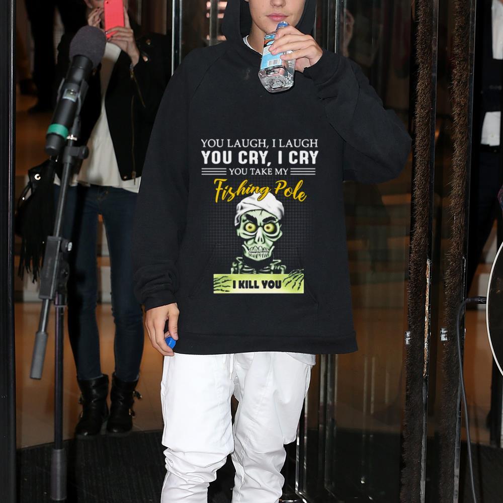 I kill you you laugh i laugh you cry i cry you take my fishing Pole shirt