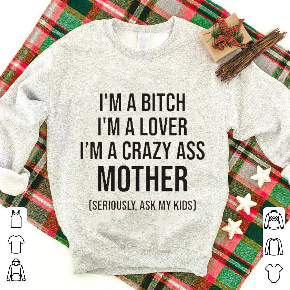 I'm a Bitch i'm a lover i'm a crazy ass mother shirt