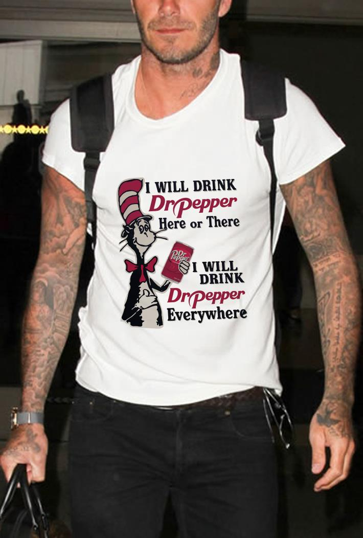 I will drink Dr pepper here or there i will drink Dr pepper everywhere shirt