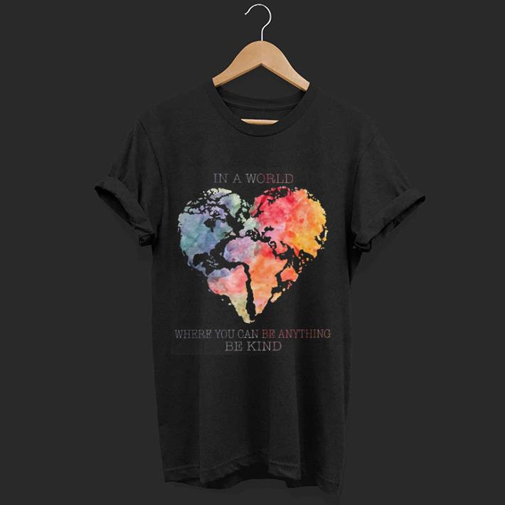e623fd3a9 In a world where you can be anything be kind Planet Earth Heart shirt