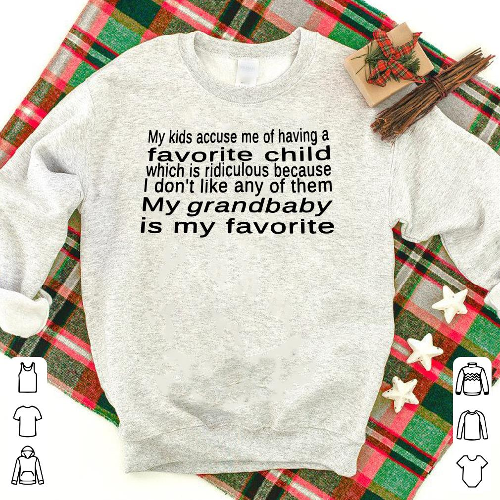 My kid accuse me of having a favorite child my grandbaby is my favorite shirt