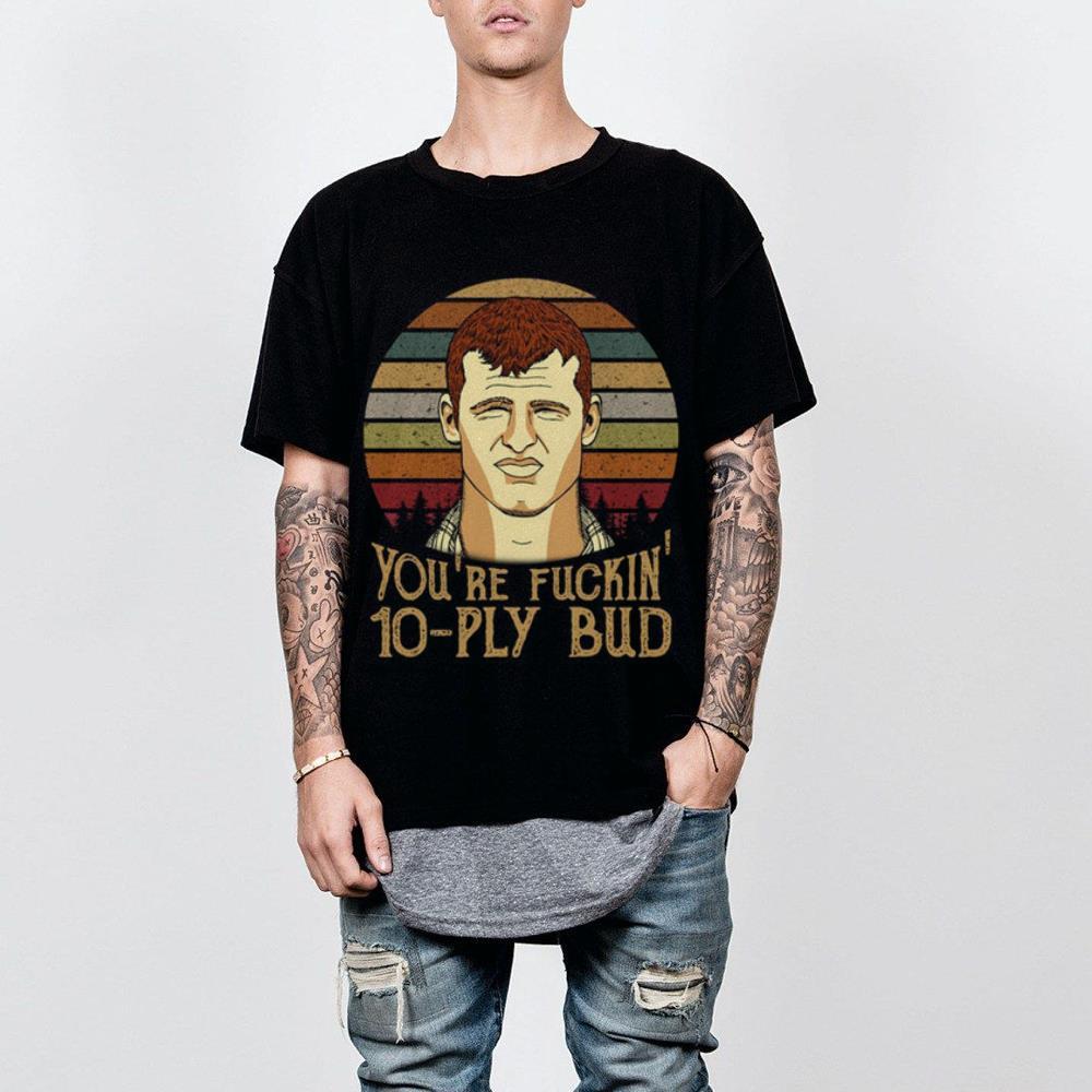 https://premiumleggings.net/images/2019/01/Vintage-Letterkenny-You-re-fuckin-10-ply-bud-shirt_4.jpg