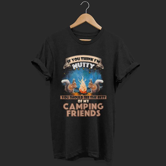 You should see the rest of my camping friends if you think i'm Nutty shirt