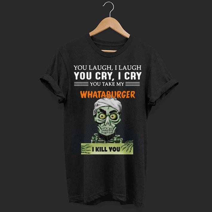 You take my Whataburger I kill you Jeff Dunham shirt